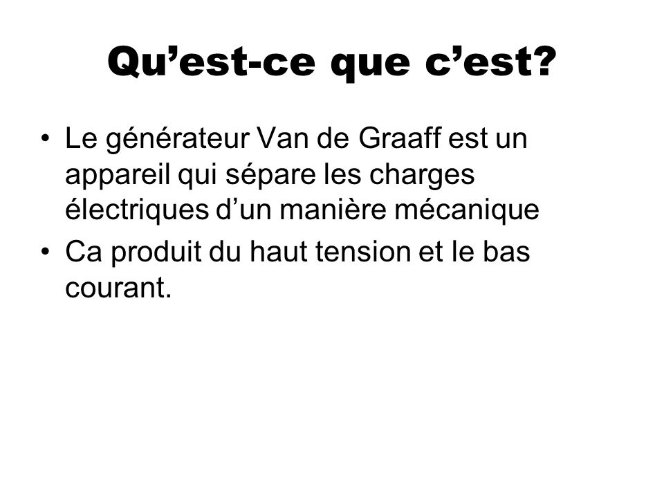 Quest-ce que cest? Le générateur Van de Graaff est un appareil qui sépare les charges électriques dun manière mécanique Ca produit du haut tension et
