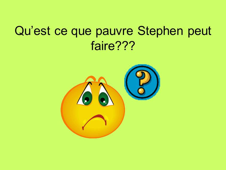 Quest ce que pauvre Stephen peut faire???