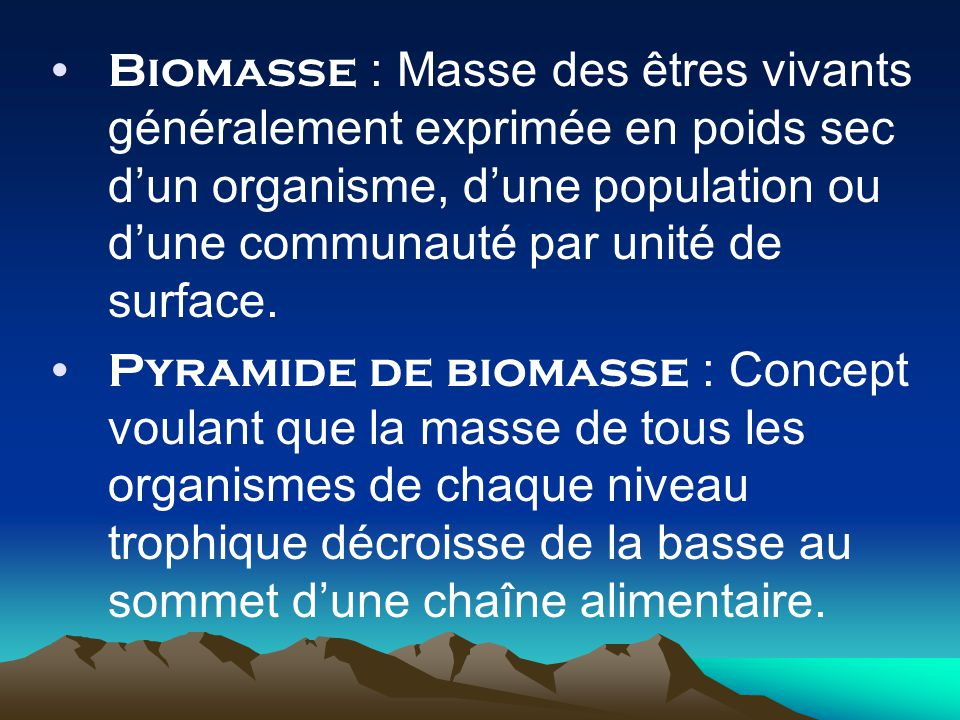 Biomasse : Masse des êtres vivants généralement exprimée en poids sec dun organisme, dune population ou dune communauté par unité de surface.