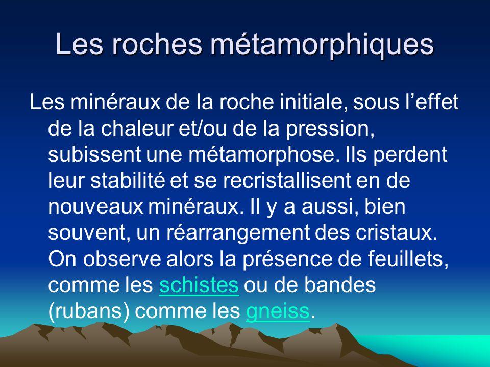 Les roches métamorphiques Les minéraux de la roche initiale, sous leffet de la chaleur et/ou de la pression, subissent une métamorphose. Ils perdent l