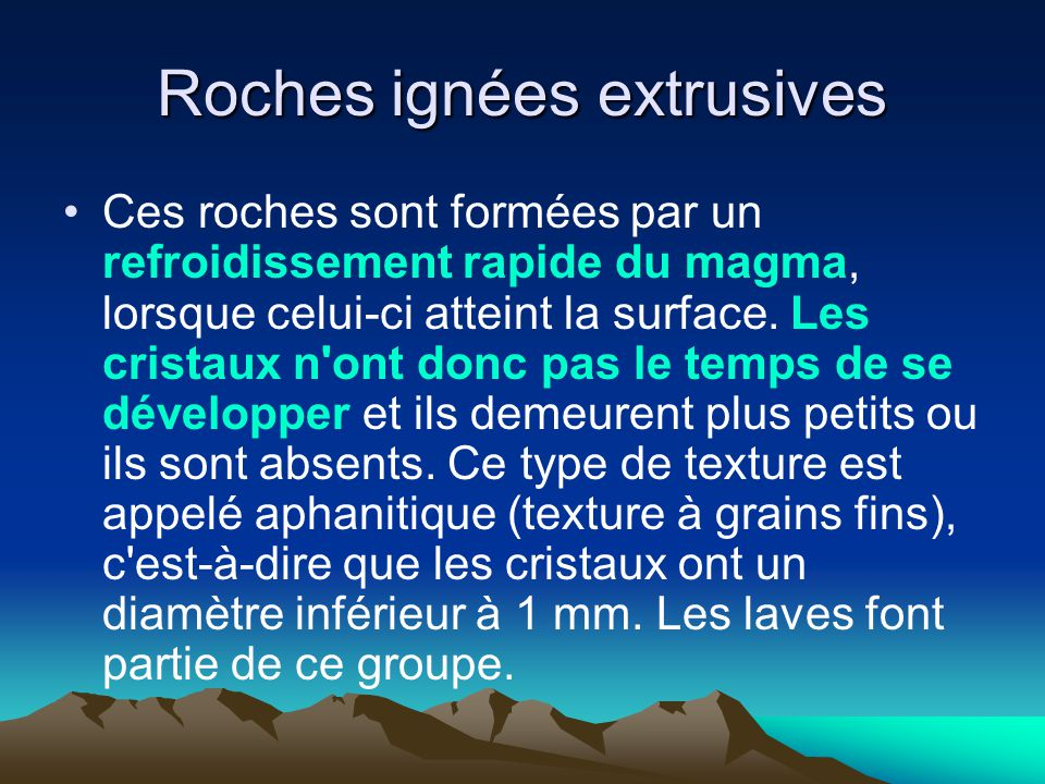 Roches ignées extrusives Ces roches sont formées par un refroidissement rapide du magma, lorsque celui-ci atteint la surface. Les cristaux n'ont donc