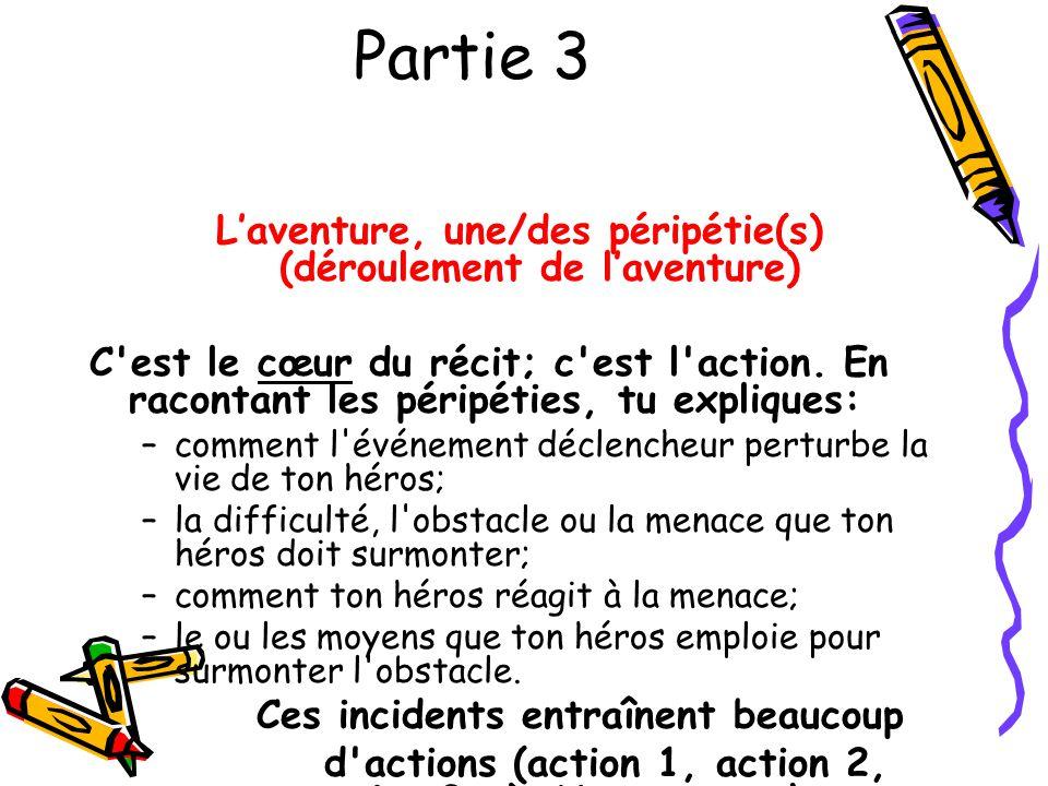 Partie 3 Laventure, une/des péripétie(s) (déroulement de laventure) C'est le cœur du récit; c'est l'action. En racontant les péripéties, tu expliques: