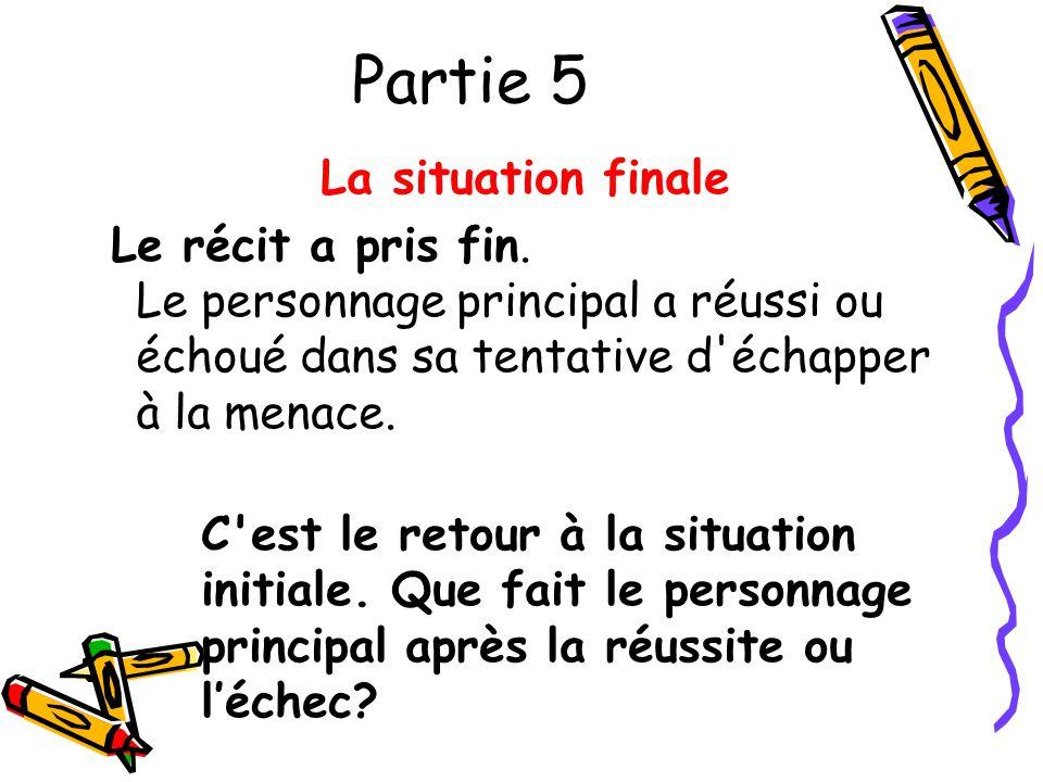 Partie 5 La situation finale Le récit a pris fin. Le personnage principal a réussi ou échoué dans sa tentative d'échapper à la menace. C'est le retour