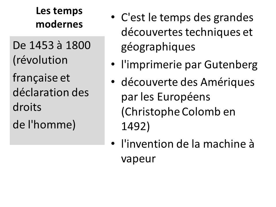 Les temps modernes C est le temps des grandes découvertes techniques et géographiques l imprimerie par Gutenberg découverte des Amériques par les Européens (Christophe Colomb en 1492) l invention de la machine à vapeur De 1453 à 1800 (révolution française et déclaration des droits de l homme)
