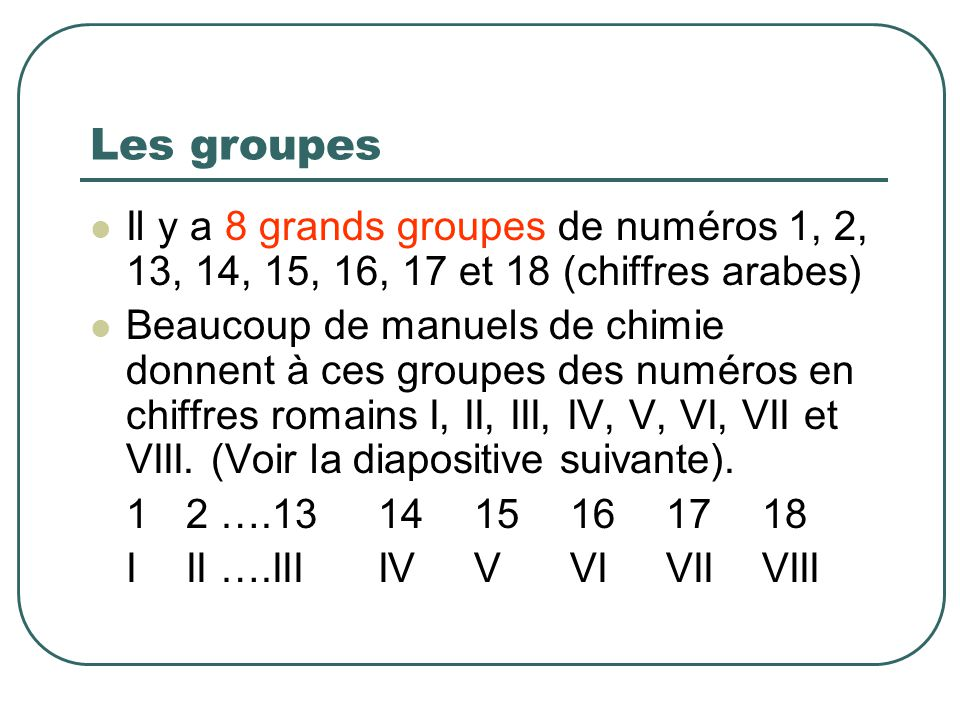 Les groupes Il y a 8 grands groupes de numéros 1, 2, 13, 14, 15, 16, 17 et 18 (chiffres arabes) Beaucoup de manuels de chimie donnent à ces groupes des numéros en chiffres romains I, II, III, IV, V, VI, VII et VIII.