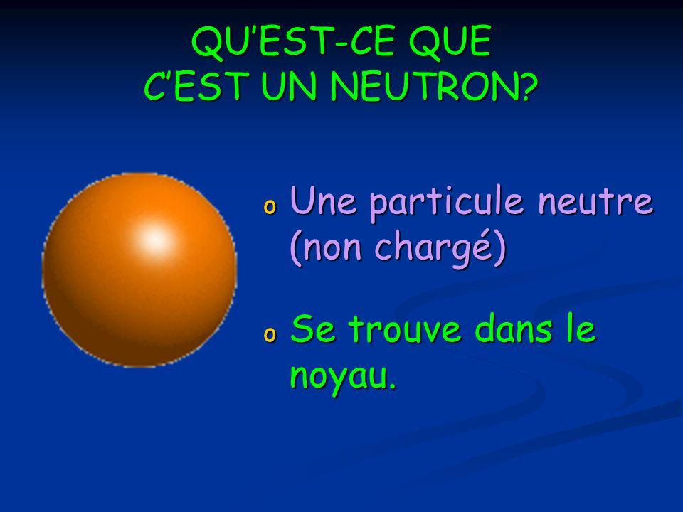 QUEST-CE QUE CEST UN NEUTRON? o Une particule neutre (non chargé) o Se trouve dans le noyau.