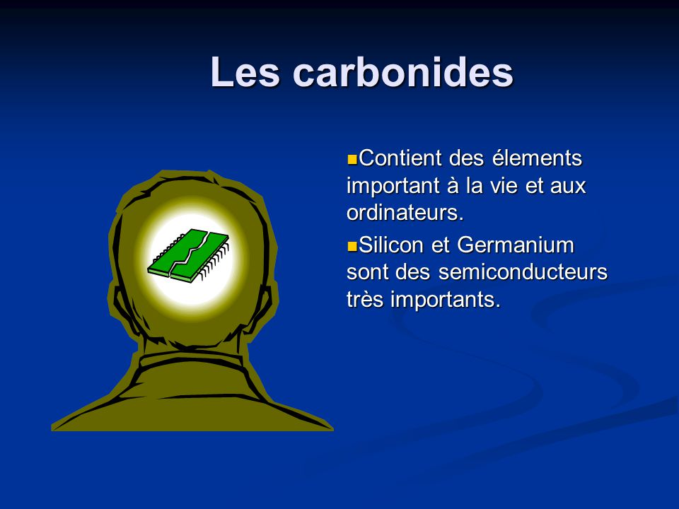 Les carbonides Contient des élements important à la vie et aux ordinateurs. Silicon et Germanium sont des semiconducteurs très importants.