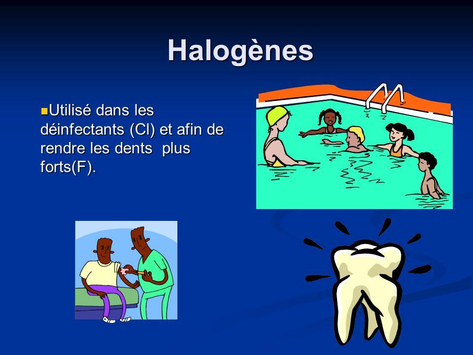 Halogènes Utilisé dans les déinfectants (Cl) et afin de rendre les dents plus forts(F). Utilisé dans les déinfectants (Cl) et afin de rendre les dents