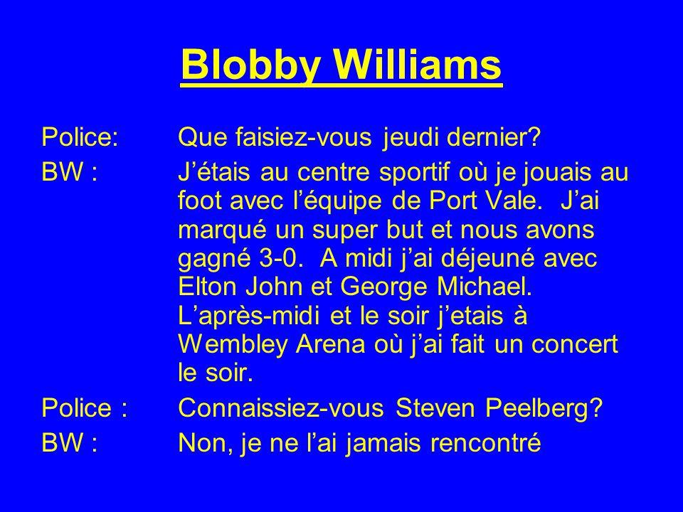 Blobby Williams Police:Que faisiez-vous jeudi dernier? BW : Jétais au centre sportif où je jouais au foot avec léquipe de Port Vale. Jai marqué un sup