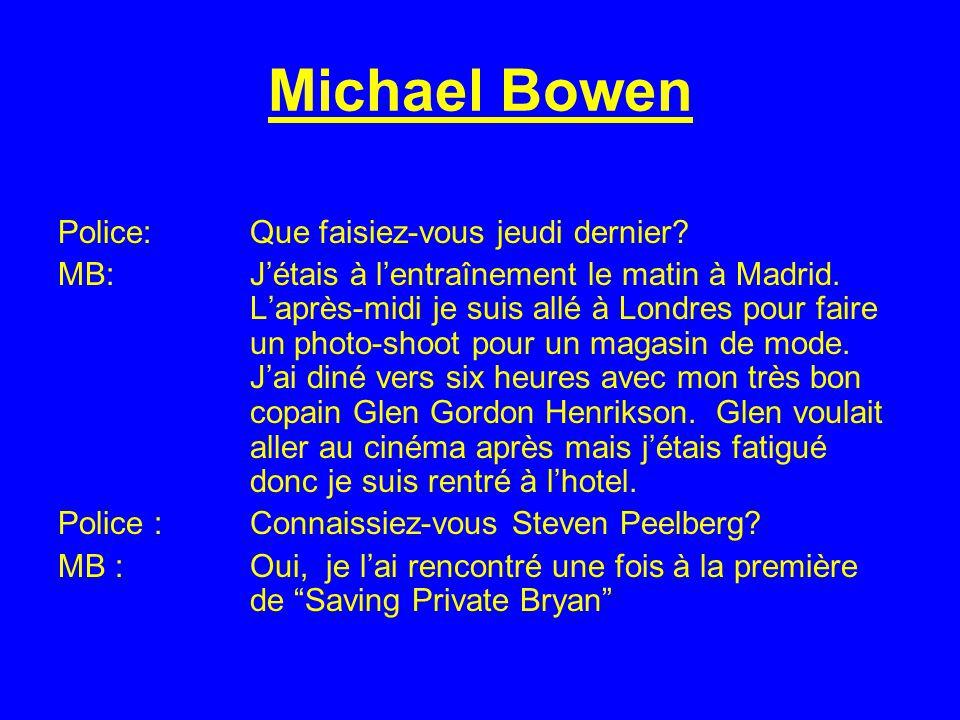 Michael Bowen Police:Que faisiez-vous jeudi dernier? MB: Jétais à lentraînement le matin à Madrid. Laprès-midi je suis allé à Londres pour faire un ph
