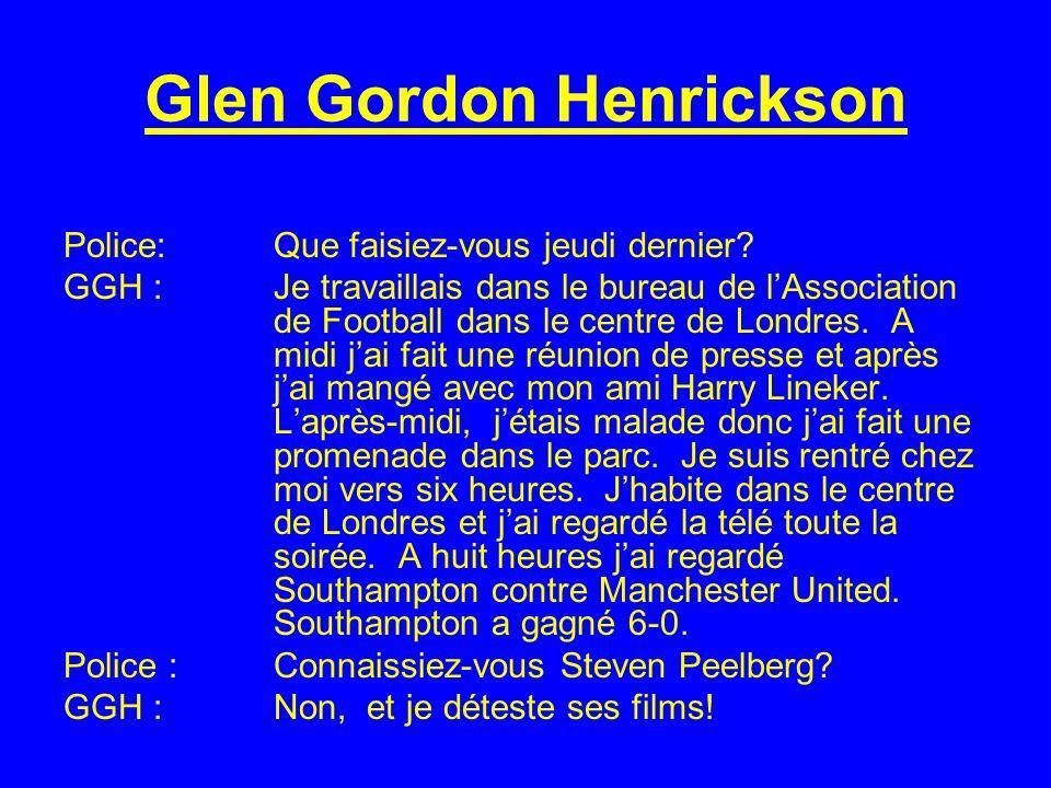 Glen Gordon Henrickson Police:Que faisiez-vous jeudi dernier? GGH : Je travaillais dans le bureau de lAssociation de Football dans le centre de Londre