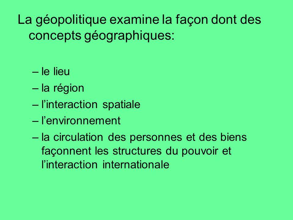 La géopolitique examine la façon dont des concepts géographiques: –le lieu –la région –linteraction spatiale –lenvironnement –la circulation des perso