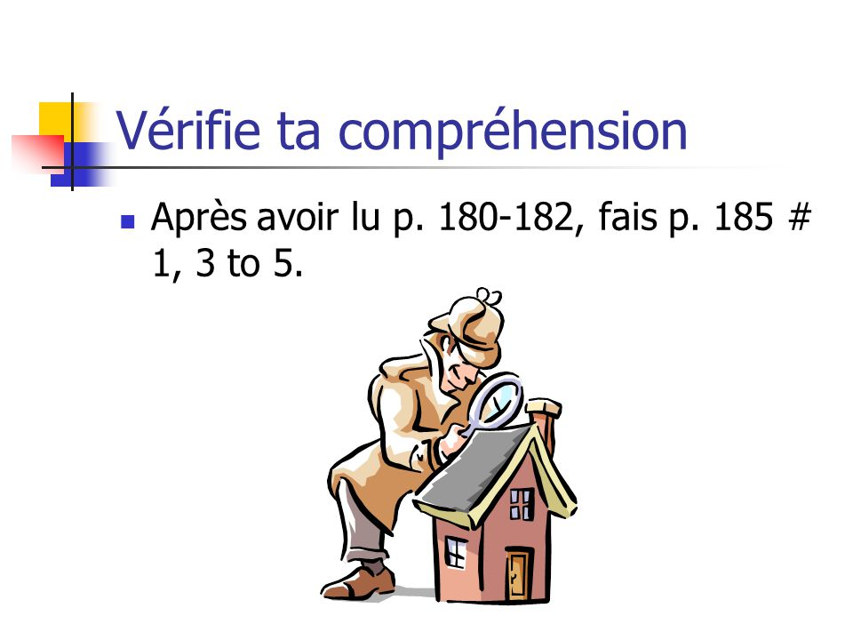 Vérifie ta compréhension Après avoir lu p. 180-182, fais p. 185 # 1, 3 to 5.