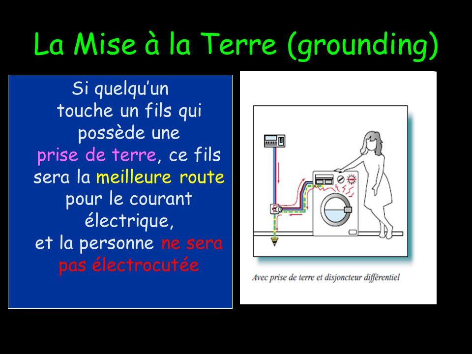 Si quelquun touche un fils qui ne possède pas une prise de terre (grounding wire), le corps sera la meilleure route pour le courant électrique, et la personne sera électrocutée La Mise à la Terre (grounding)