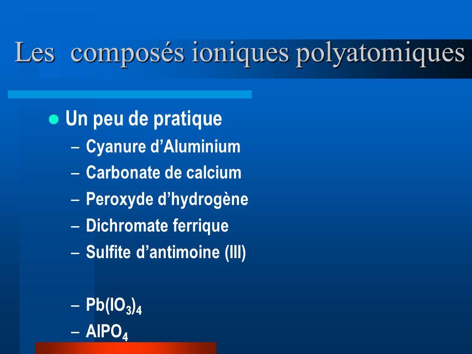 Les composés ioniques polyatomiques Un peu de pratique – Cyanure dAluminium – Carbonate de calcium – Peroxyde dhydrogène – Dichromate ferrique – Sulfite dantimoine (III) – Pb(IO 3 ) 4 – AlPO 4
