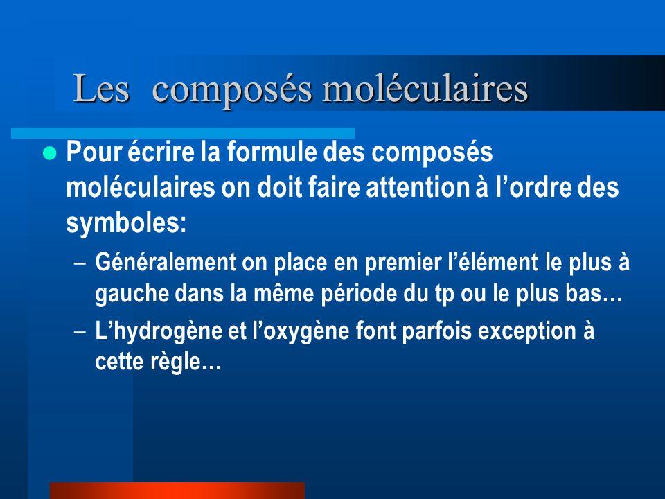 Les composés moléculaires Pour écrire la formule des composés moléculaires on doit faire attention à lordre des symboles: – Généralement on place en premier lélément le plus à gauche dans la même période du tp ou le plus bas… – Lhydrogène et loxygène font parfois exception à cette règle…