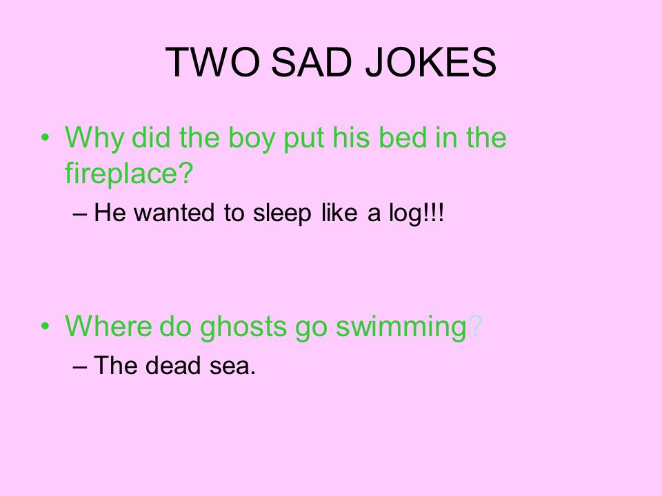 TWO SAD JOKES Why did the boy put his bed in the fireplace? –He wanted to sleep like a log!!! Where do ghosts go swimming? –The dead sea.