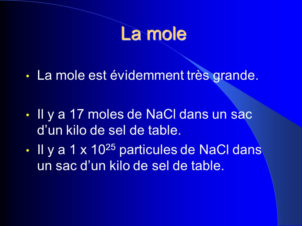 La mole La mole La mole est évidemment très grande. Il y a 17 moles de NaCl dans un sac dun kilo de sel de table. Il y a 1 x 10 25 particules de NaCl