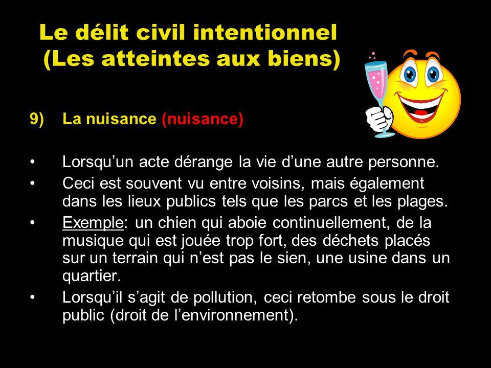 Le délit civil intentionnel (Les atteintes aux biens) 9)La nuisance (nuisance) Lorsquun acte dérange la vie dune autre personne. Ceci est souvent vu e