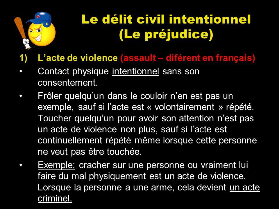 Le délit civil intentionnel (Le préjudice) 1)Lacte de violence (assault – diférent en français) Contact physique intentionnel sans son consentement. F