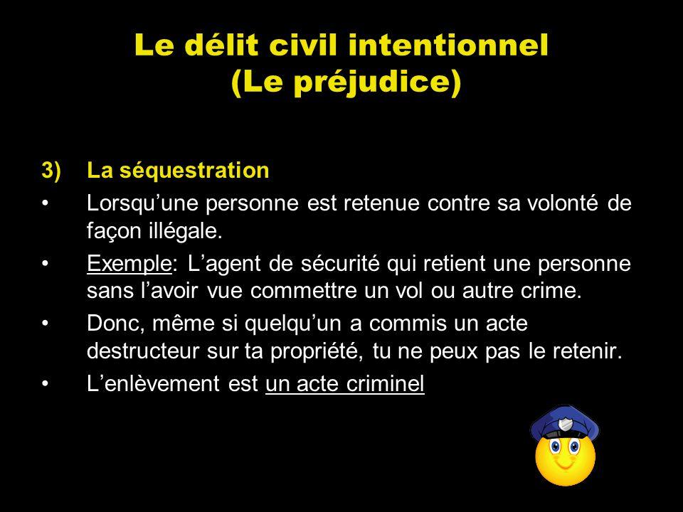 Le délit civil intentionnel (Le préjudice) 3)La séquestration Lorsquune personne est retenue contre sa volonté de façon illégale. Exemple: Lagent de s