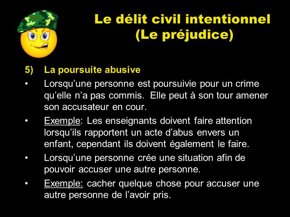 Le délit civil intentionnel (Le préjudice) 5)La poursuite abusive Lorsquune personne est poursuivie pour un crime quelle na pas commis. Elle peut à so