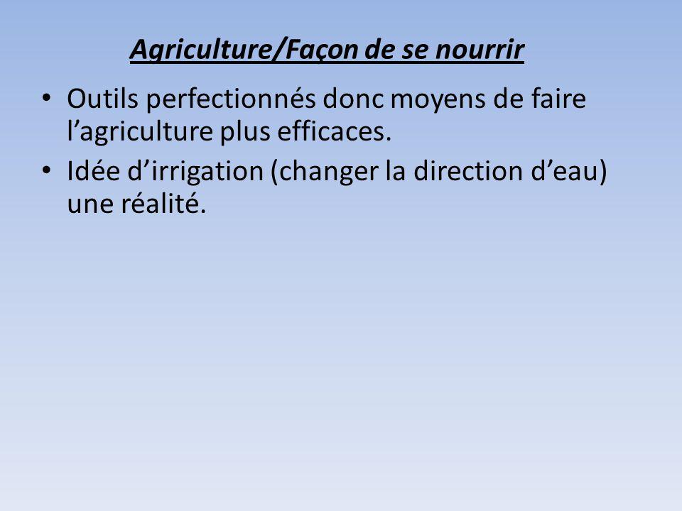 Agriculture/Façon de se nourrir Outils perfectionnés donc moyens de faire lagriculture plus efficaces. Idée dirrigation (changer la direction deau) un