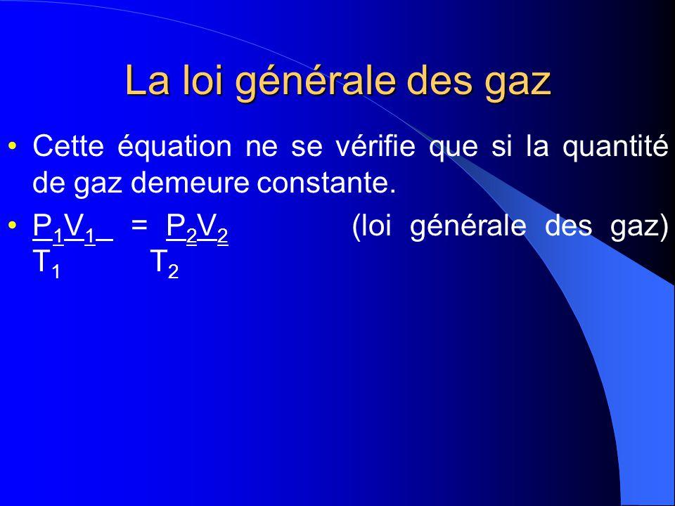 La loi générale des gaz Lorsquon combine la loi de Charles et celle de Boyle-Mariotte, on obtient la loi générale des gaz, qui définit les rapports entre le volume, la température, et la pression de nimporte quelle quantité donnée de gaz.