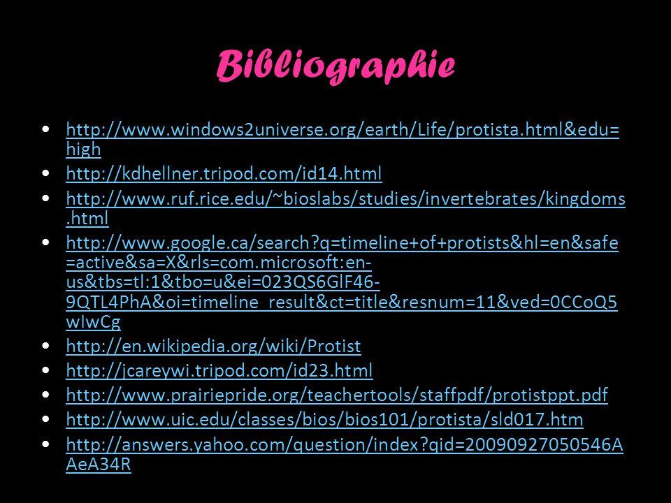 Bibliographie http://www.windows2universe.org/earth/Life/protista.html&edu= highhttp://www.windows2universe.org/earth/Life/protista.html&edu= high http://kdhellner.tripod.com/id14.html http://www.ruf.rice.edu/~bioslabs/studies/invertebrates/kingdoms.htmlhttp://www.ruf.rice.edu/~bioslabs/studies/invertebrates/kingdoms.html http://www.google.ca/search?q=timeline+of+protists&hl=en&safe =active&sa=X&rls=com.microsoft:en- us&tbs=tl:1&tbo=u&ei=023QS6GlF46- 9QTL4PhA&oi=timeline_result&ct=title&resnum=11&ved=0CCoQ5 wIwCghttp://www.google.ca/search?q=timeline+of+protists&hl=en&safe =active&sa=X&rls=com.microsoft:en- us&tbs=tl:1&tbo=u&ei=023QS6GlF46- 9QTL4PhA&oi=timeline_result&ct=title&resnum=11&ved=0CCoQ5 wIwCg http://en.wikipedia.org/wiki/Protist http://jcareywi.tripod.com/id23.html http://www.prairiepride.org/teachertools/staffpdf/protistppt.pdf http://www.uic.edu/classes/bios/bios101/protista/sld017.htm http://answers.yahoo.com/question/index?qid=20090927050546A AeA34Rhttp://answers.yahoo.com/question/index?qid=20090927050546A AeA34R