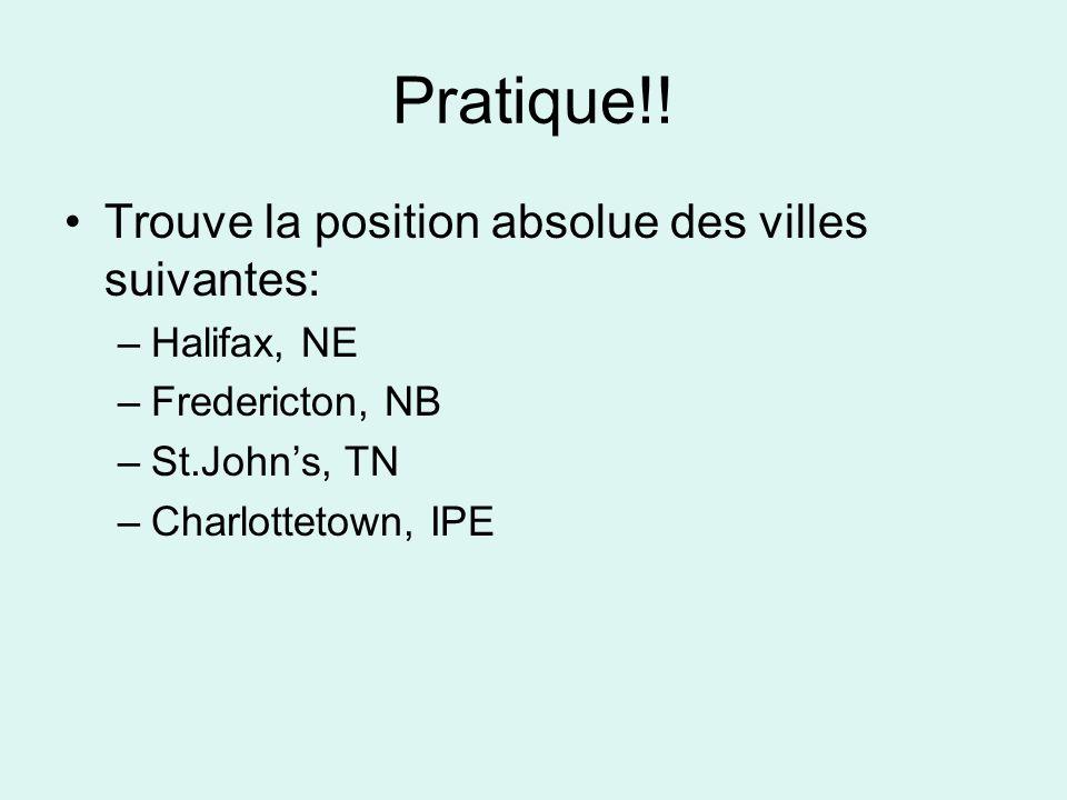 Pratique!! Trouve la position absolue des villes suivantes: –Halifax, NE –Fredericton, NB –St.Johns, TN –Charlottetown, IPE