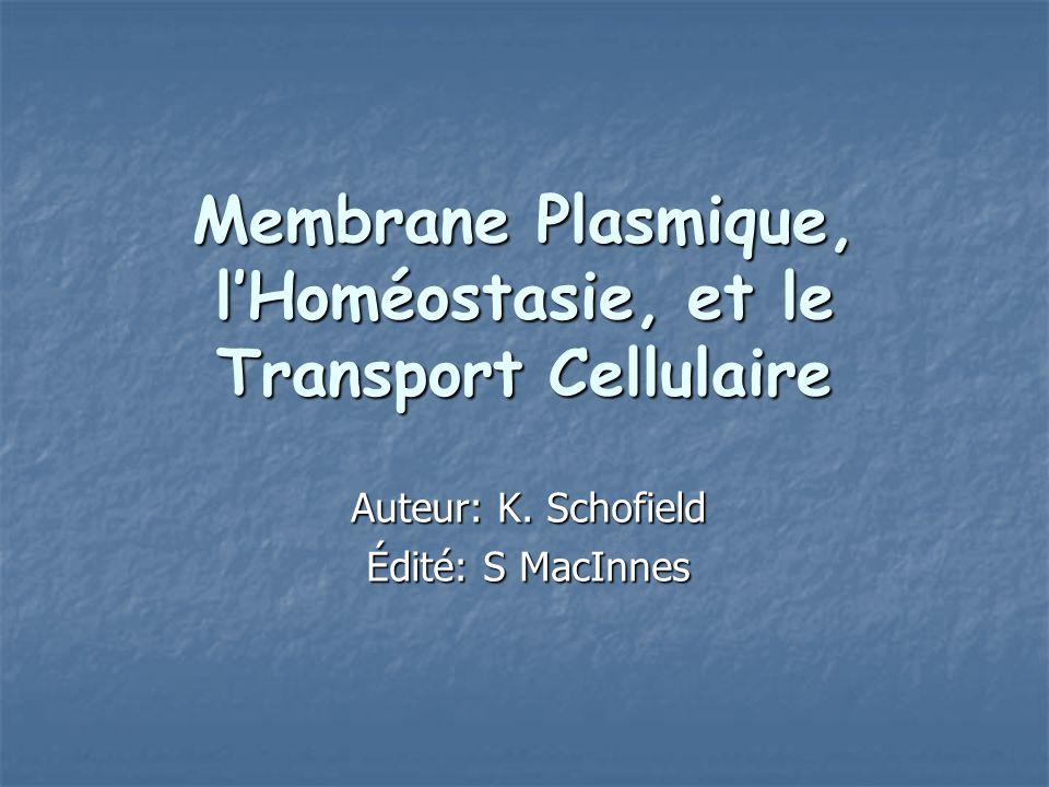 Membrane Plasmique, lHoméostasie, et le Transport Cellulaire Auteur: K. Schofield Édité: S MacInnes