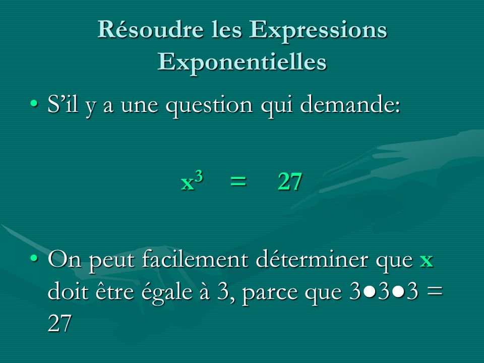 Résoudre les Expressions Exponentielles Sil y a une question qui demande:Sil y a une question qui demande: x 3 =27 On peut facilement déterminer que x doit être égale à 3, parce que 333 = 27On peut facilement déterminer que x doit être égale à 3, parce que 333 = 27