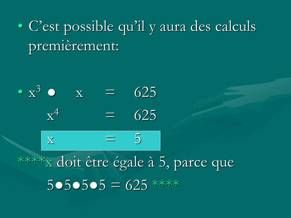 Cest possible quil y aura des calculs premièrement:Cest possible quil y aura des calculs premièrement: x 3x=625x 3x=625 x 4 =625 x=5 ****x doit être é