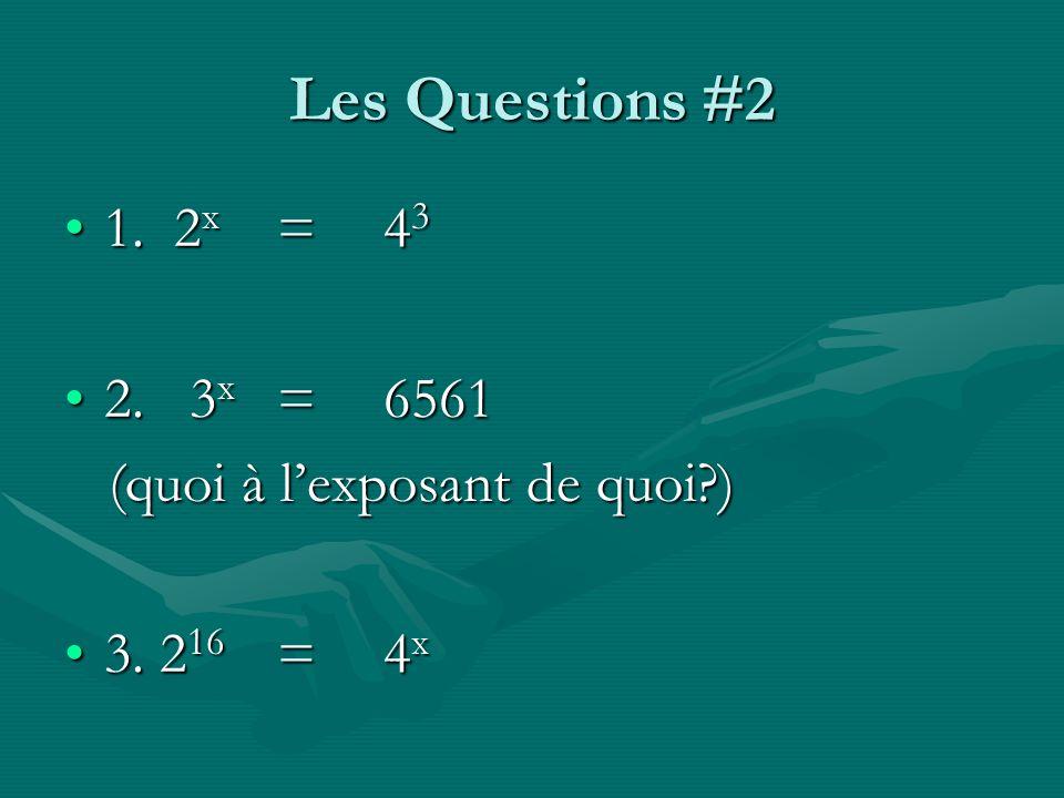 Les Questions #2 1. 2 x =4 31. 2 x =4 3 2. 3 x =65612. 3 x =6561 (quoi à lexposant de quoi?) (quoi à lexposant de quoi?) 3. 2 16 =4 x3. 2 16 =4 x