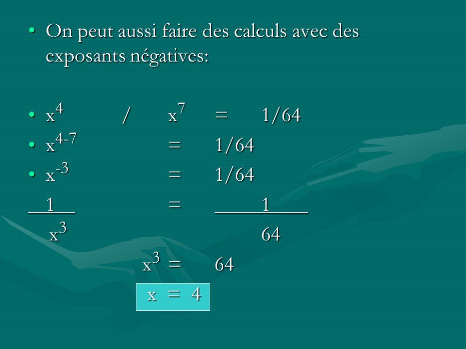 On peut aussi faire des calculs avec des exposants négatives:On peut aussi faire des calculs avec des exposants négatives: x 4 /x 7 =1/64x 4 /x 7 =1/64 x 4-7 =1/64x 4-7 =1/64 x -3 =1/64x -3 =1/64 1=1 x 3 64 x 3 64 x 3 =64 x 3 =64 x = 4 x = 4