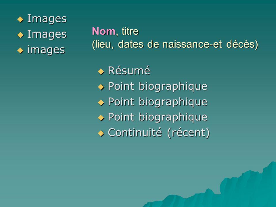 Nom, titre (lieu, dates de naissance-et décès) Images Images images images Résumé Résumé Point biographique Point biographique Continuité (récent) Con