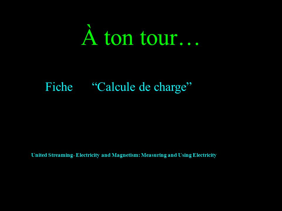 À ton tour… Fiche Calcule de charge United Streaming- Electricity and Magnetism: Measuring and Using Electricity