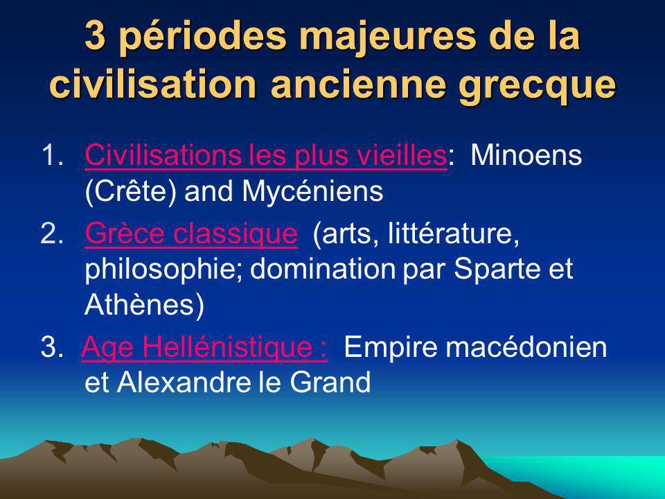 3 périodes majeures de la civilisation ancienne grecque 1.Civilisations les plus vieilles: Minoens (Crête) and Mycéniens 2.Grèce classique (arts, litt