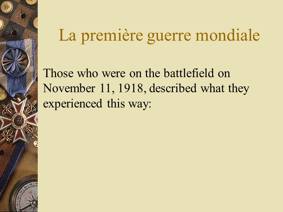 La première guerre mondiale Those who were on the battlefield on November 11, 1918, described what they experienced this way: