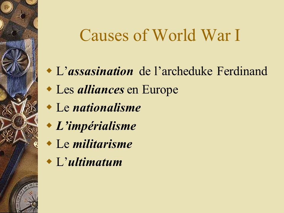 Causes of World War I Lassasination de larcheduke Ferdinand Les alliances en Europe Le nationalisme Limpérialisme Le militarisme Lultimatum