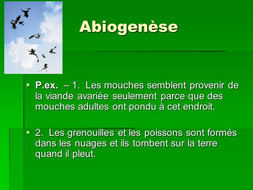 Abiogenèse P.ex. – 1. Les mouches semblent provenir de la viande avariée seulement parce que des mouches adultes ont pondu à cet endroit. P.ex. – 1. L
