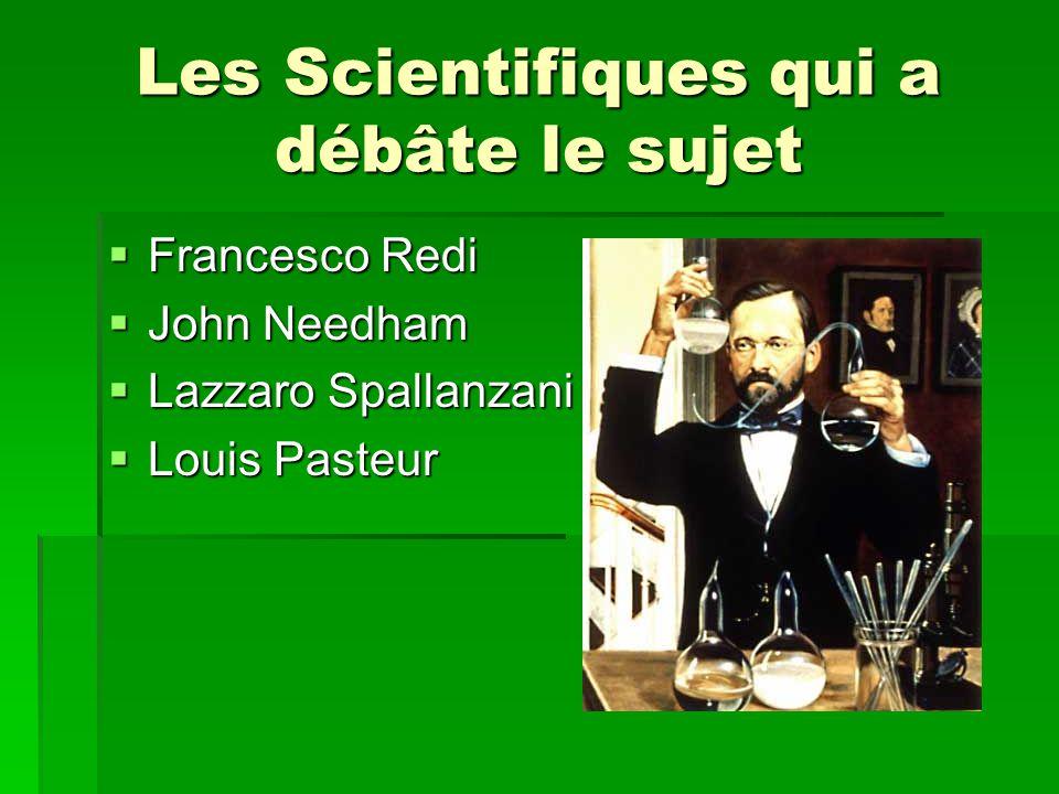 Les Scientifiques qui a débâte le sujet Francesco Redi Francesco Redi John Needham John Needham Lazzaro Spallanzani Lazzaro Spallanzani Louis Pasteur Louis Pasteur
