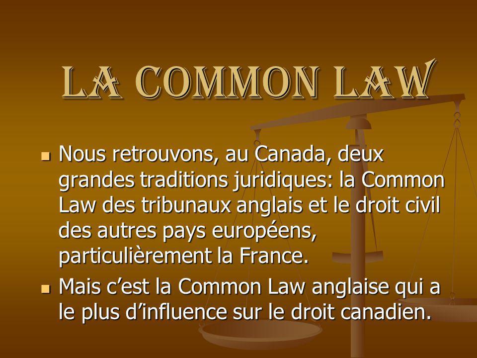 La Common Law Nous retrouvons, au Canada, deux grandes traditions juridiques: la Common Law des tribunaux anglais et le droit civil des autres pays eu