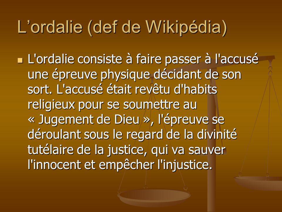 Lordalie (def de Wikipédia) L'ordalie consiste à faire passer à l'accusé une épreuve physique décidant de son sort. L'accusé était revêtu d'habits rel