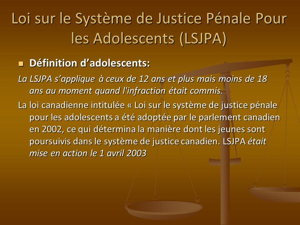 Loi sur le Système de Justice Pénale Pour les Adolescents (LSJPA) Définition dadolescents: Définition dadolescents: La LSJPA sapplique à ceux de 12 ans et plus mais moins de 18 ans au moment quand l infraction était commis.