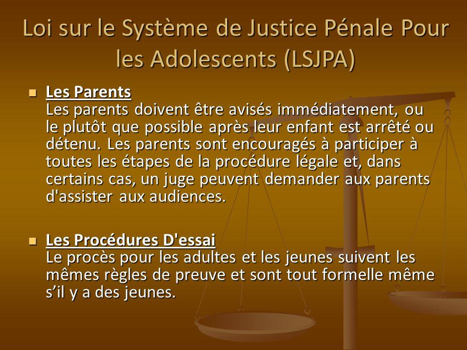 Loi sur le Système de Justice Pénale Pour les Adolescents (LSJPA) Les Parents Les parents doivent être avisés immédiatement, ou le plutôt que possible après leur enfant est arrêté ou détenu.