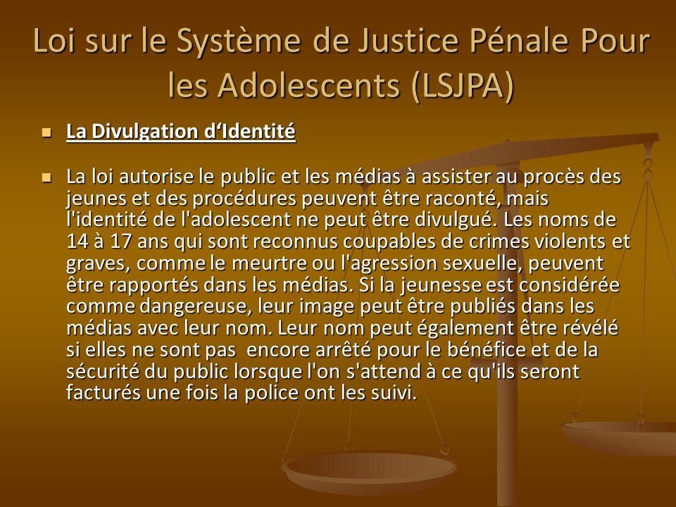 Loi sur le Système de Justice Pénale Pour les Adolescents (LSJPA) La Divulgation dIdentité La Divulgation dIdentité La loi autorise le public et les médias à assister au procès des jeunes et des procédures peuvent être raconté, mais l identité de l adolescent ne peut être divulgué.