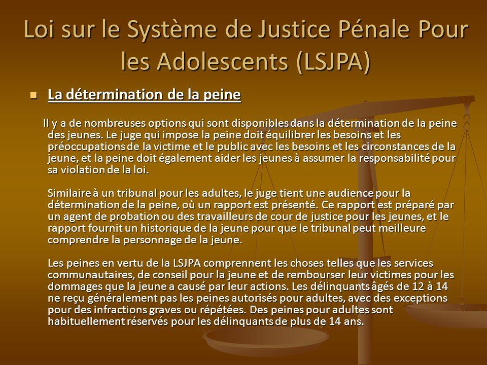 Loi sur le Système de Justice Pénale Pour les Adolescents (LSJPA) La détermination de la peine La détermination de la peine Il y a de nombreuses options qui sont disponibles dans la détermination de la peine des jeunes.
