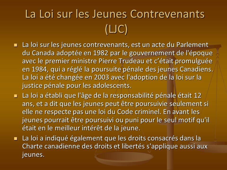 La Loi sur les Jeunes Contrevenants (LJC) La loi sur les jeunes contrevenants, est un acte du Parlement du Canada adoptée en 1982 par le gouvernement de l époque avec le premier ministre Pierre Trudeau et cétait promulguée en 1984, qui a réglé la poursuite pénale des jeunes Canadiens.