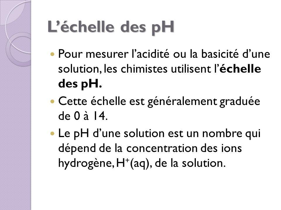 Léchelle des pH Pour mesurer lacidité ou la basicité dune solution, les chimistes utilisent léchelle des pH. Cette échelle est généralement graduée de
